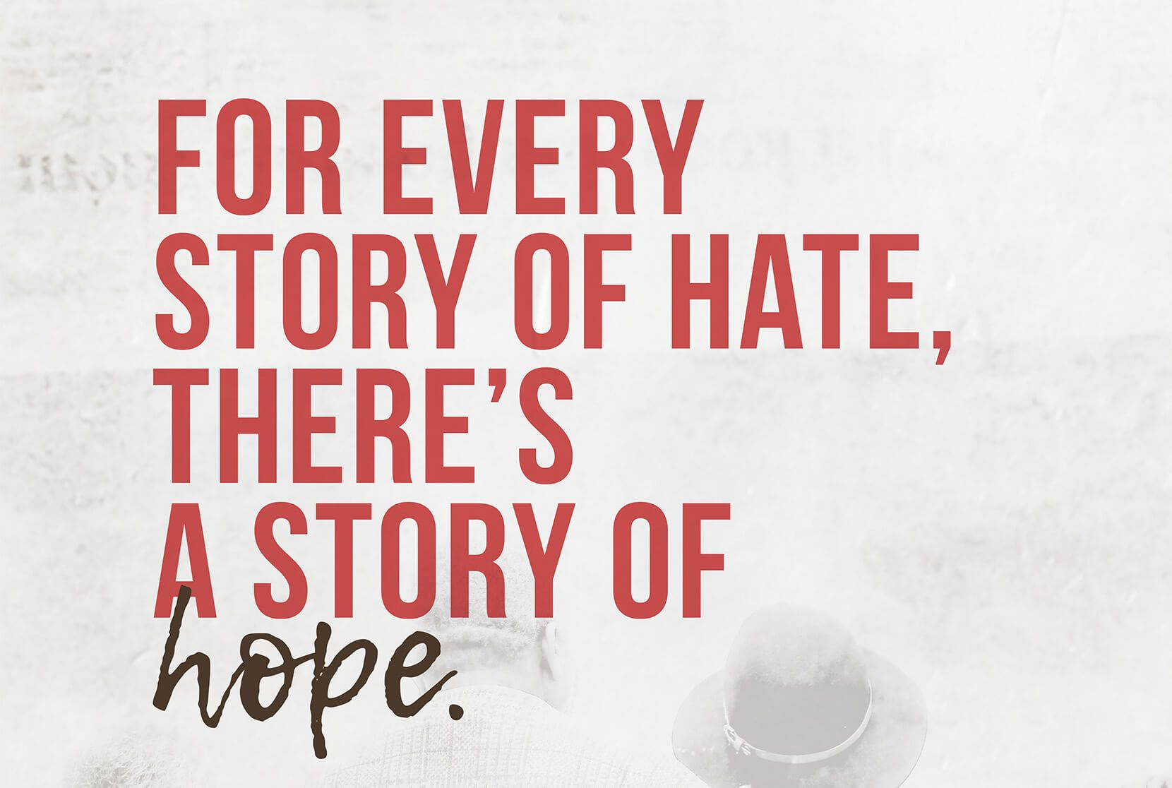 Poster with red text on a white background. Text reads 'For every story of hate, there's a story of hope.'